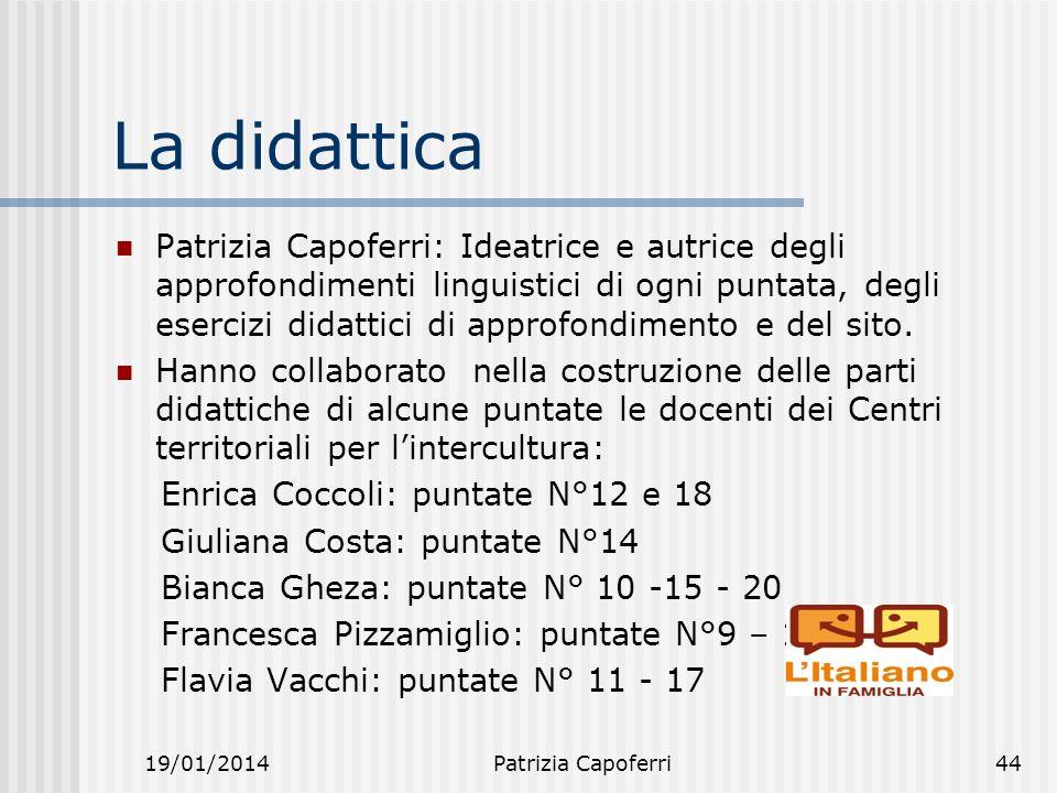 19/01/2014Patrizia Capoferri44 La didattica Patrizia Capoferri: Ideatrice e autrice degli approfondimenti linguistici di ogni puntata, degli esercizi didattici di approfondimento e del sito.