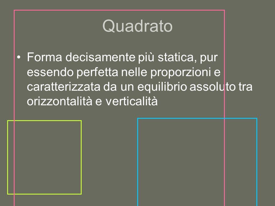Quadrato Forma decisamente più statica, pur essendo perfetta nelle proporzioni e caratterizzata da un equilibrio assoluto tra orizzontalità e vertical