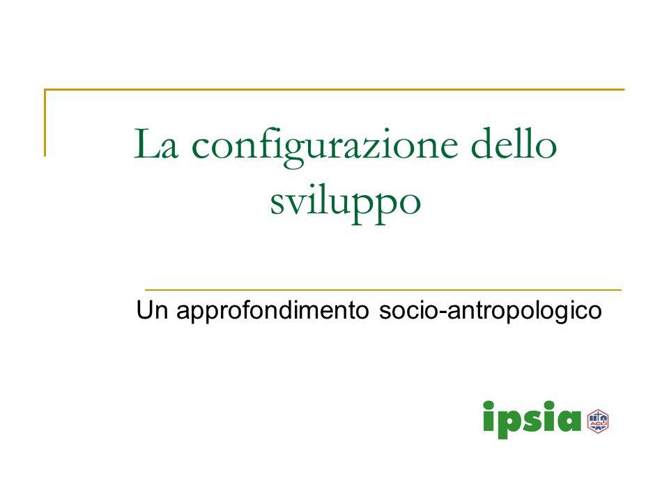 La configurazione dello sviluppo Un approfondimento socio-antropologico