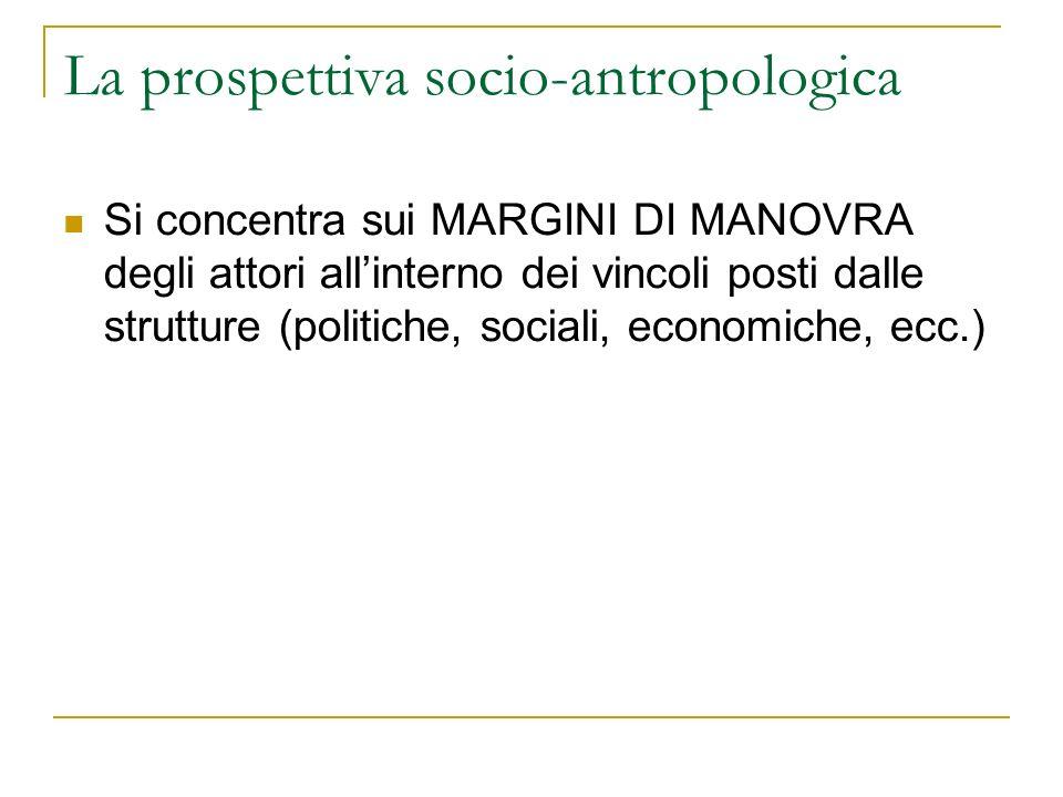 La prospettiva socio-antropologica Si concentra sui MARGINI DI MANOVRA degli attori allinterno dei vincoli posti dalle strutture (politiche, sociali,