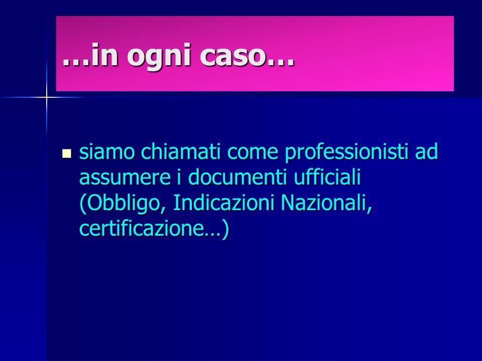 …in ogni caso… siamo chiamati come professionisti ad assumere i documenti ufficiali (Obbligo, Indicazioni Nazionali, certificazione…) siamo chiamati come professionisti ad assumere i documenti ufficiali (Obbligo, Indicazioni Nazionali, certificazione…)