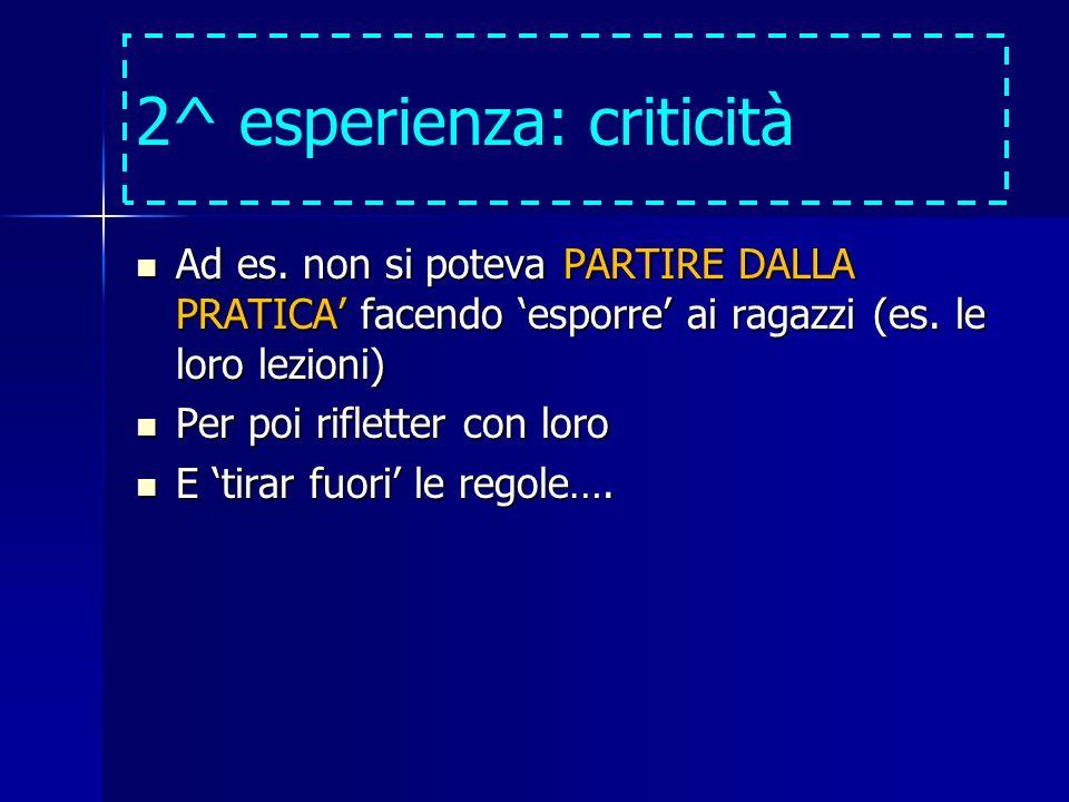 2^ esperienza: criticità Ad es. non si poteva PARTIRE DALLA PRATICA facendo esporre ai ragazzi (es. le loro lezioni) Ad es. non si poteva PARTIRE DALL