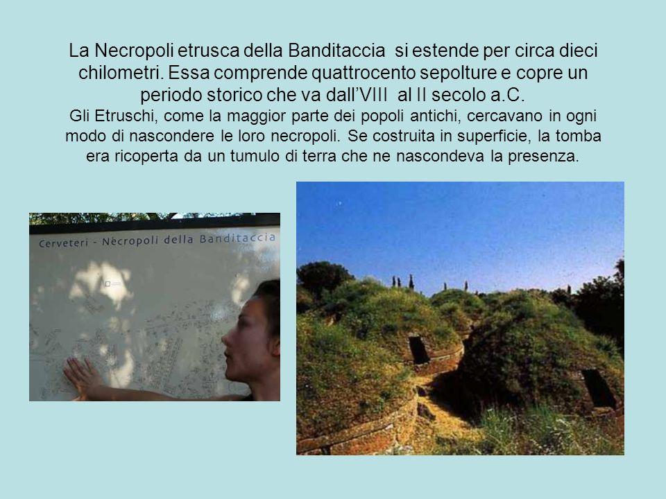 La Necropoli etrusca della Banditaccia si estende per circa dieci chilometri. Essa comprende quattrocento sepolture e copre un periodo storico che va