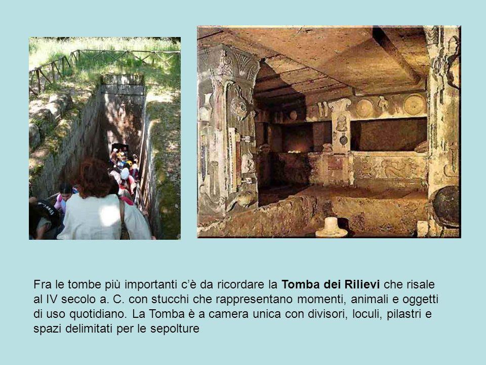 Fra le tombe più importanti cè da ricordare la Tomba dei Rilievi che risale al IV secolo a. C. con stucchi che rappresentano momenti, animali e oggett