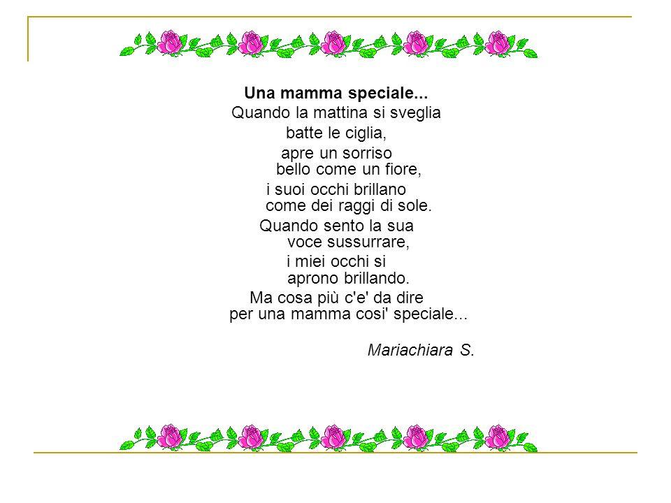 Alla mamma La mia mamma è come una rosa rossa lei è dolce e bella la mia mamma splende come raggi di sole e quando mi sta vicino mi sento felice!.