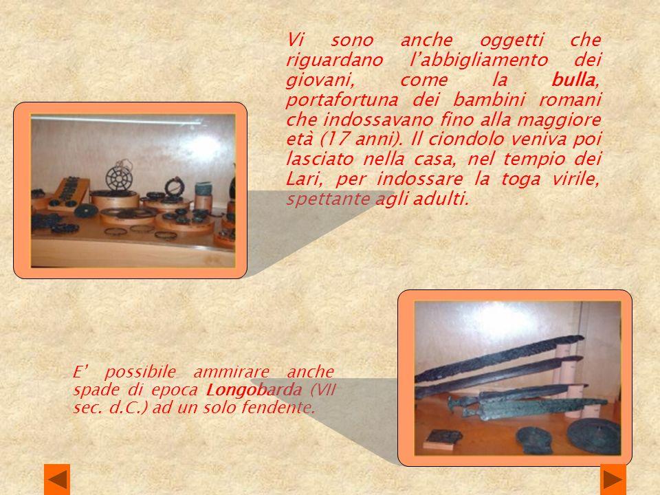 LA PERSONA La sezione accoglie oggetti dabbigliamento, per lo più legati alla sfera bellica per quanto concerne gli uomini: i bellissimi cinturoni in