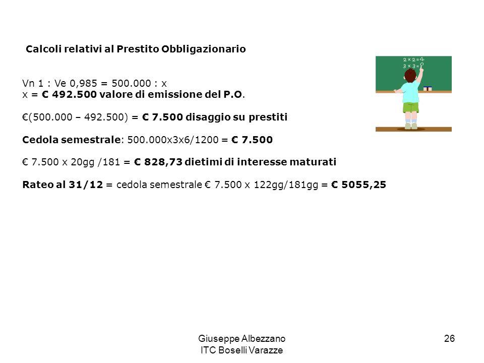Giuseppe Albezzano ITC Boselli Varazze 26 Calcoli relativi al Prestito Obbligazionario Vn 1 : Ve 0,985 = 500.000 : x x = 492.500 valore di emissione d