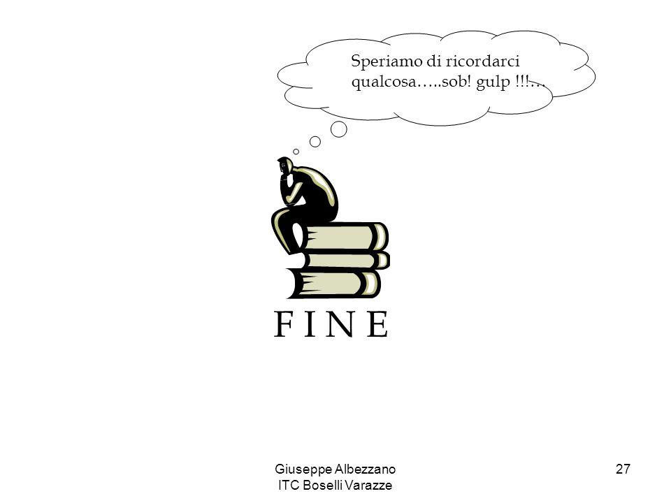 Giuseppe Albezzano ITC Boselli Varazze 27 F I N E Speriamo di ricordarci qualcosa…..sob! gulp !!!…