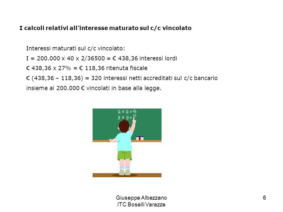 Giuseppe Albezzano ITC Boselli Varazze 6 Interessi maturati sul c/c vincolato: I = 200.000 x 40 x 2/36500 = 438,36 interessi lordi 438,36 x 27% = 118,