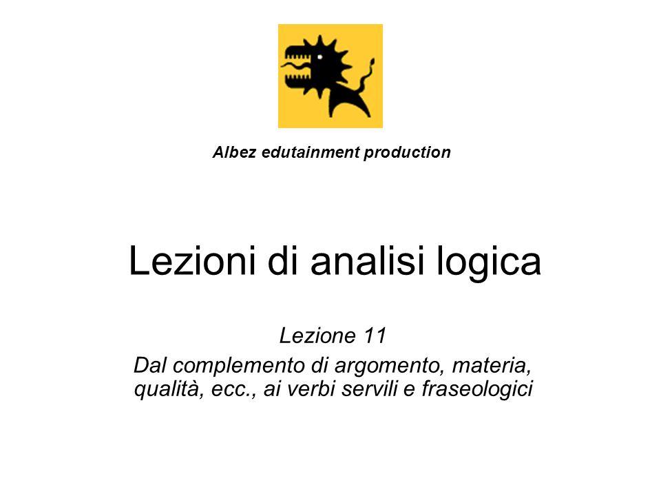 Lezioni di analisi logica Lezione 11 Dal complemento di argomento, materia, qualità, ecc., ai verbi servili e fraseologici Albez edutainment productio