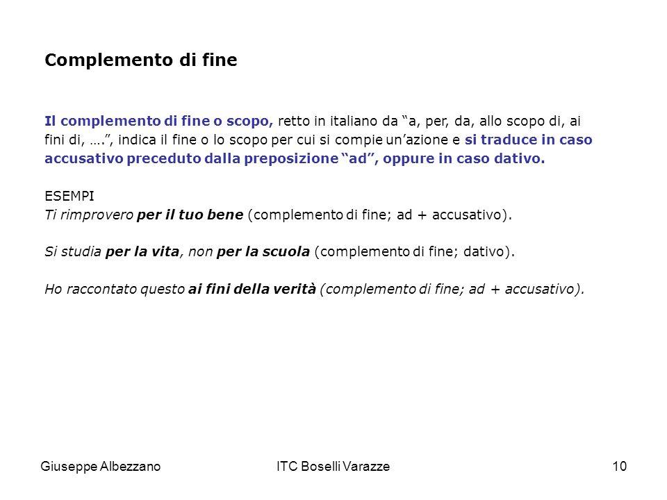 Giuseppe AlbezzanoITC Boselli Varazze10 Complemento di fine Il complemento di fine o scopo, retto in italiano da a, per, da, allo scopo di, ai fini di