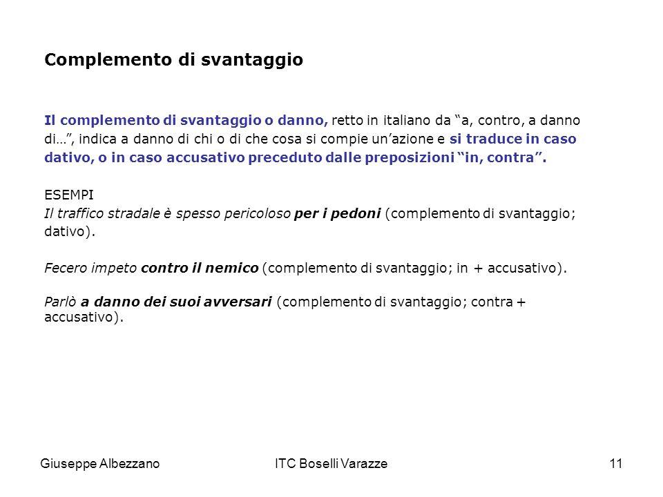 Giuseppe AlbezzanoITC Boselli Varazze11 Complemento di svantaggio Il complemento di svantaggio o danno, retto in italiano da a, contro, a danno di…, i