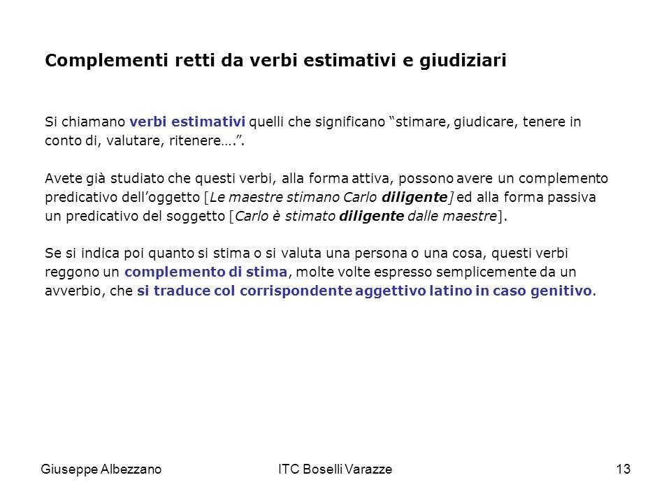 Giuseppe AlbezzanoITC Boselli Varazze13 Complementi retti da verbi estimativi e giudiziari Si chiamano verbi estimativi quelli che significano stimare