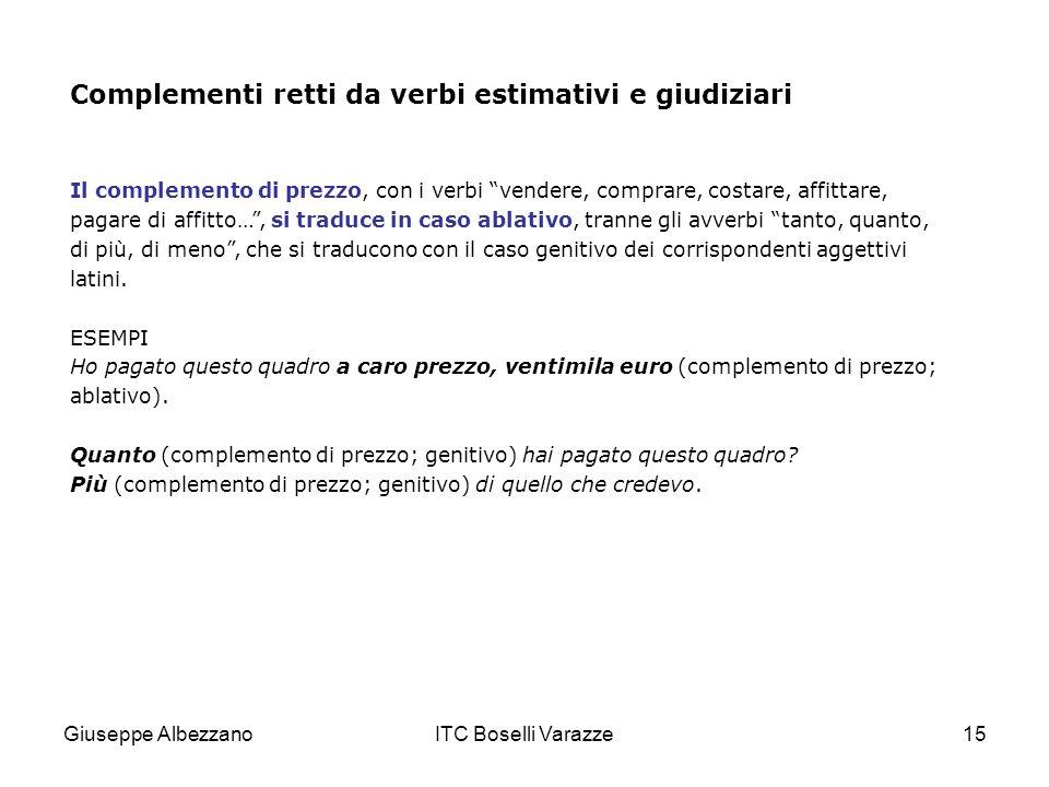 Giuseppe AlbezzanoITC Boselli Varazze15 Complementi retti da verbi estimativi e giudiziari Il complemento di prezzo, con i verbi vendere, comprare, co