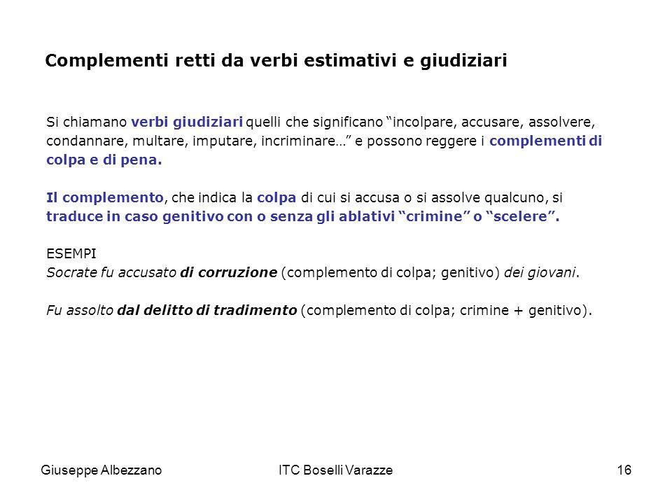 Giuseppe AlbezzanoITC Boselli Varazze16 Complementi retti da verbi estimativi e giudiziari Si chiamano verbi giudiziari quelli che significano incolpa