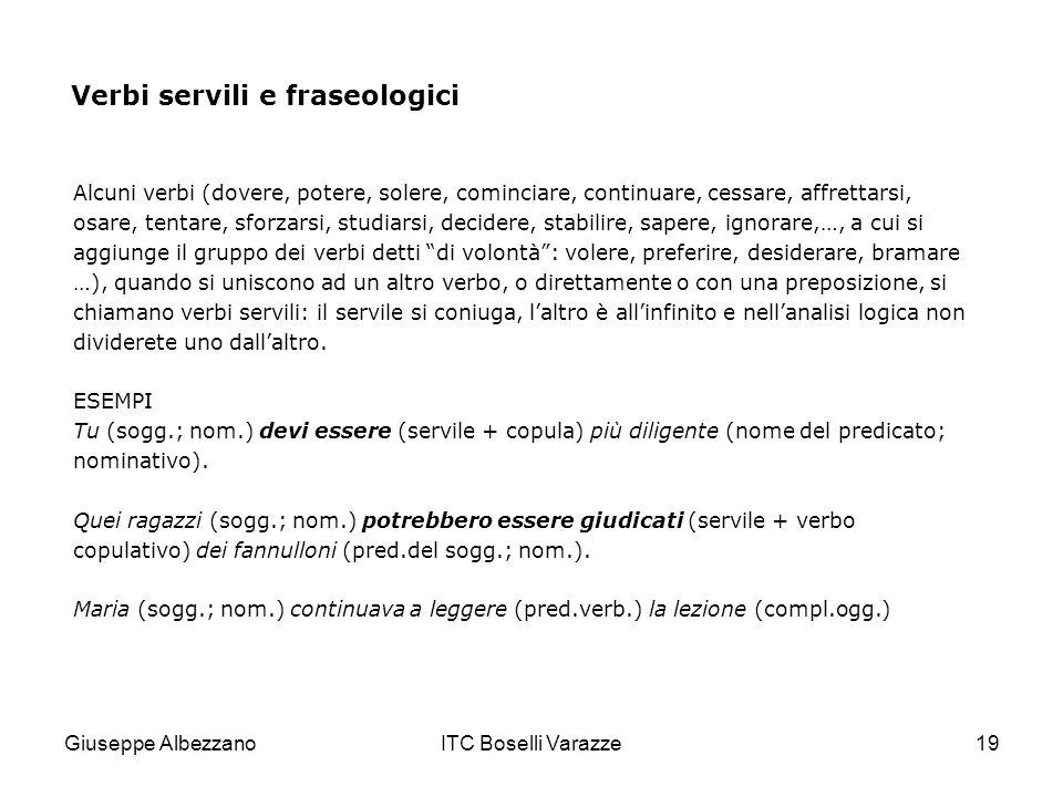 Giuseppe AlbezzanoITC Boselli Varazze19 Verbi servili e fraseologici Alcuni verbi (dovere, potere, solere, cominciare, continuare, cessare, affrettars