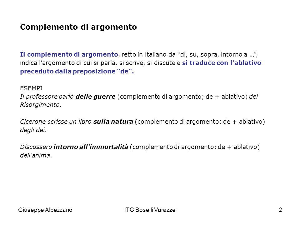Giuseppe AlbezzanoITC Boselli Varazze2 Complemento di argomento Il complemento di argomento, retto in italiano da di, su, sopra, intorno a …, indica l