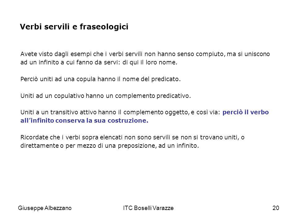 Giuseppe AlbezzanoITC Boselli Varazze20 Verbi servili e fraseologici Avete visto dagli esempi che i verbi servili non hanno senso compiuto, ma si unis