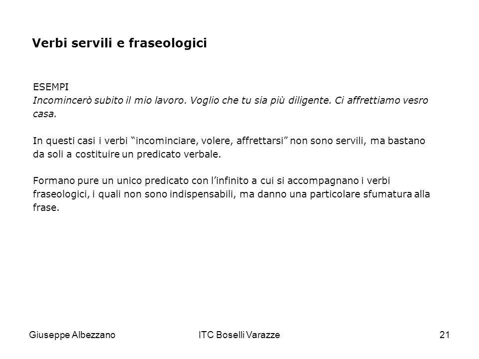 Giuseppe AlbezzanoITC Boselli Varazze21 Verbi servili e fraseologici ESEMPI Incomincerò subito il mio lavoro. Voglio che tu sia più diligente. Ci affr