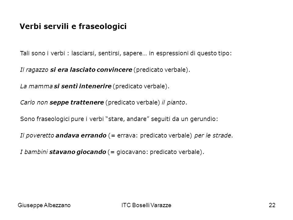 Giuseppe AlbezzanoITC Boselli Varazze22 Verbi servili e fraseologici Tali sono i verbi : lasciarsi, sentirsi, sapere… in espressioni di questo tipo: I