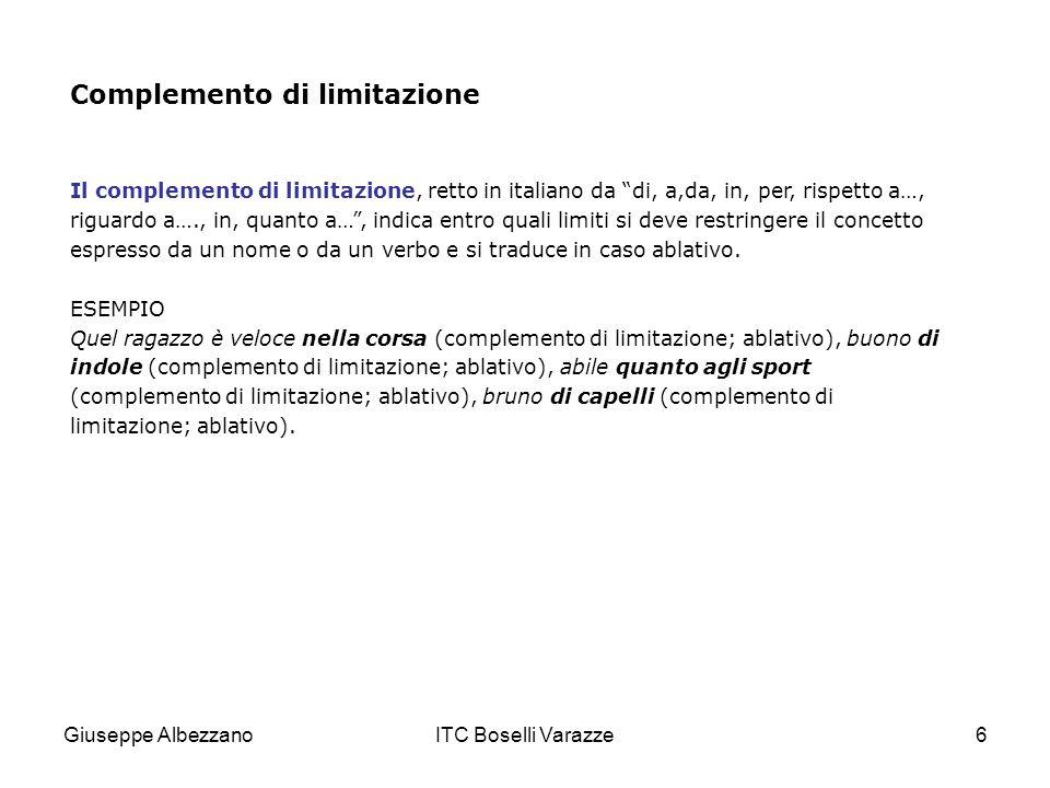 Giuseppe AlbezzanoITC Boselli Varazze6 Complemento di limitazione Il complemento di limitazione, retto in italiano da di, a,da, in, per, rispetto a…,