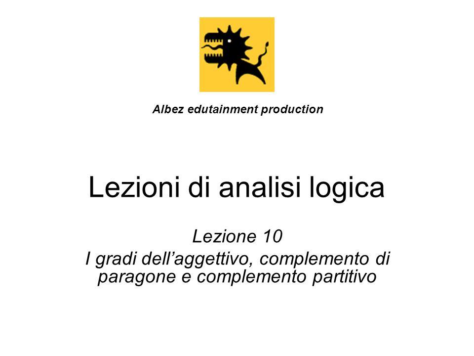 Lezioni di analisi logica Lezione 10 I gradi dellaggettivo, complemento di paragone e complemento partitivo Albez edutainment production