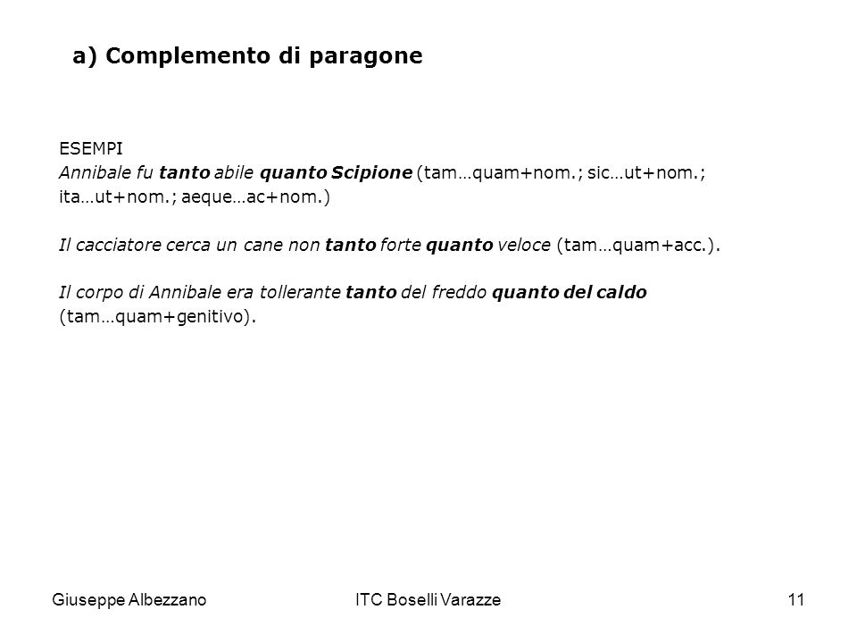 Giuseppe AlbezzanoITC Boselli Varazze11 a) Complemento di paragone ESEMPI Annibale fu tanto abile quanto Scipione (tam…quam+nom.; sic…ut+nom.; ita…ut+