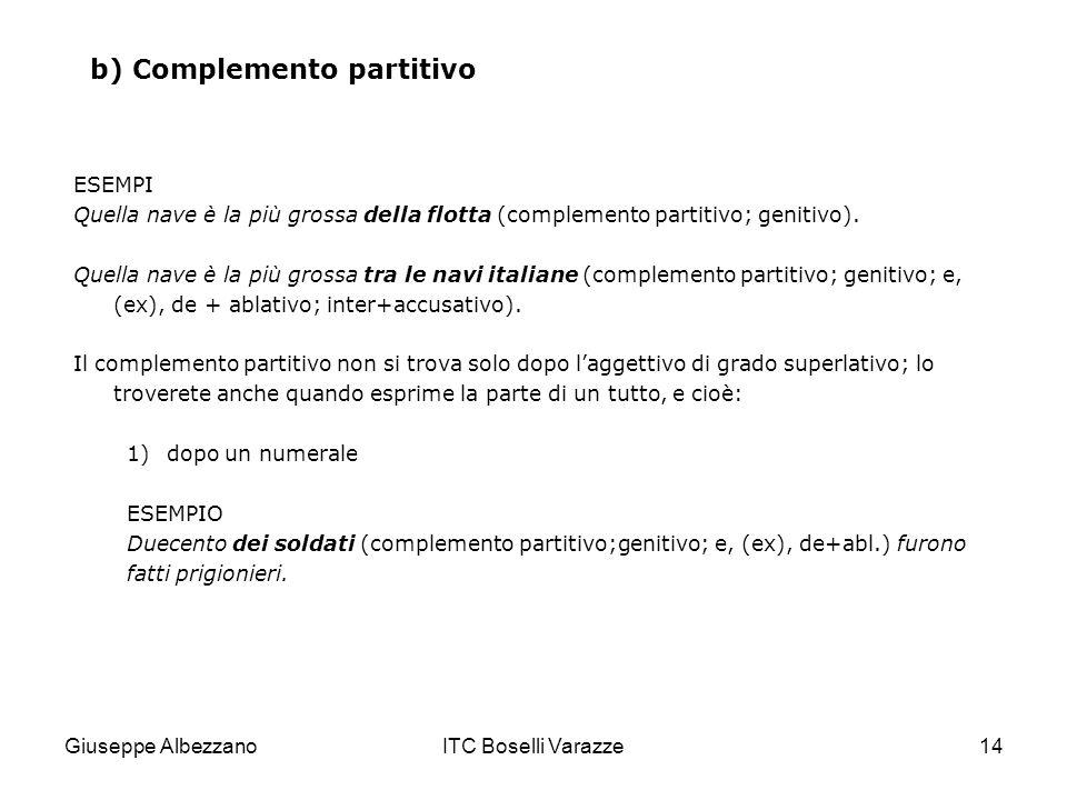 Giuseppe AlbezzanoITC Boselli Varazze14 b) Complemento partitivo ESEMPI Quella nave è la più grossa della flotta (complemento partitivo; genitivo). Qu