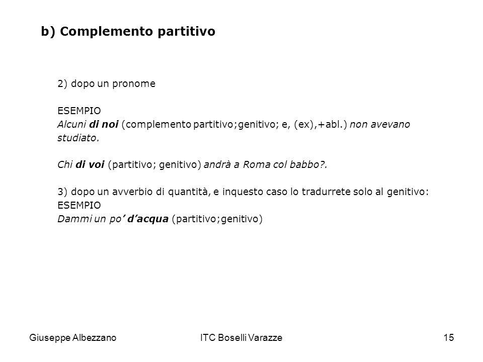 Giuseppe AlbezzanoITC Boselli Varazze15 b) Complemento partitivo 2) dopo un pronome ESEMPIO Alcuni di noi (complemento partitivo;genitivo; e, (ex),+ab
