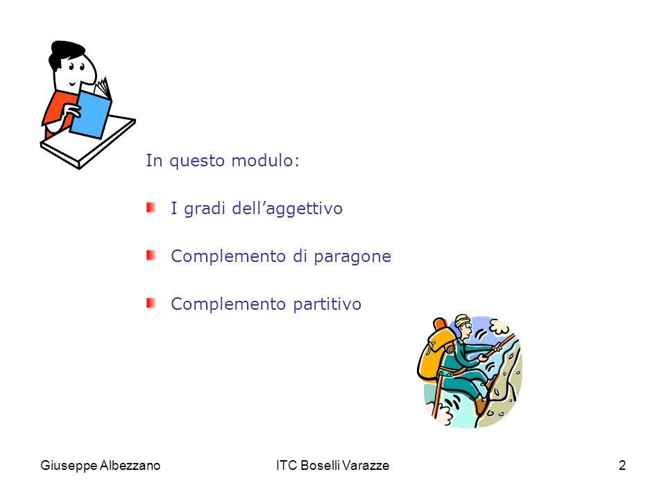 Giuseppe AlbezzanoITC Boselli Varazze13 b) Complemento partitivo Con laggettivo di grado superlativo relativo si esprime il massimo o il minimo grado di una qualità in relazione ad una pluralità di individui della stessa categoria.