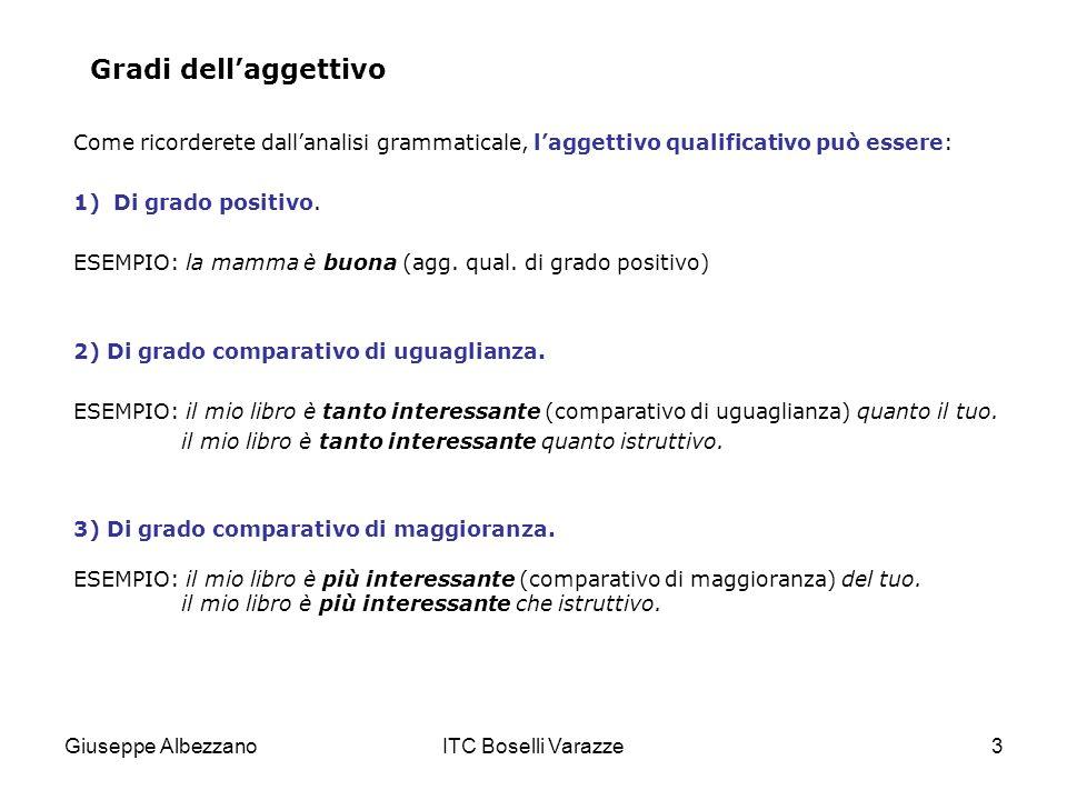 Giuseppe AlbezzanoITC Boselli Varazze3 Gradi dellaggettivo Come ricorderete dallanalisi grammaticale, laggettivo qualificativo può essere: 1)Di grado