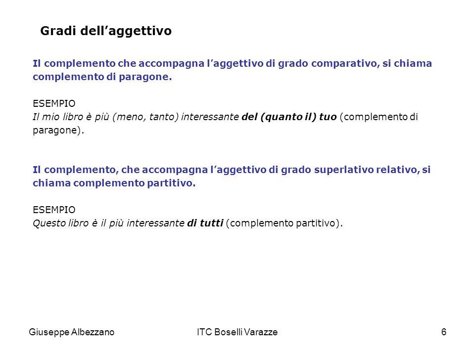 Giuseppe AlbezzanoITC Boselli Varazze7 a) Complemento di paragone Con laggettivo di grado comparativo si stabilisce un confronto fra due termini (Maria è più buona di Carla) o fra due qualità (Maria è tanto buona quanto bella) di uno stesso termine.