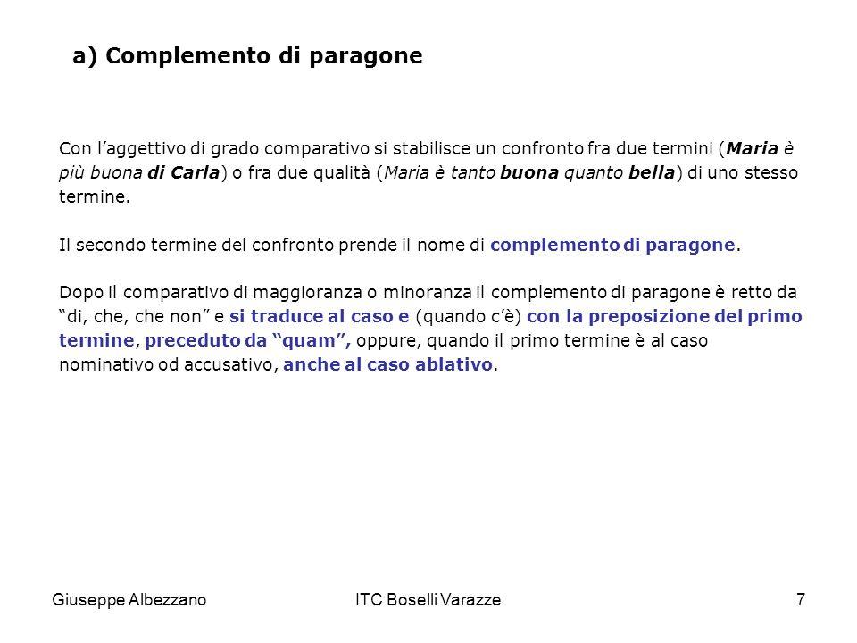 Giuseppe AlbezzanoITC Boselli Varazze8 a) Complemento di paragone ESEMPI Mario è più diligente di Carlo (complemento di paragone; quam+nominativo; ablativo).