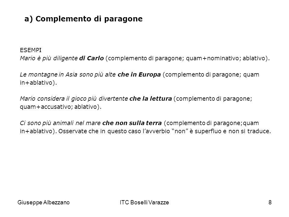 Giuseppe AlbezzanoITC Boselli Varazze8 a) Complemento di paragone ESEMPI Mario è più diligente di Carlo (complemento di paragone; quam+nominativo; abl
