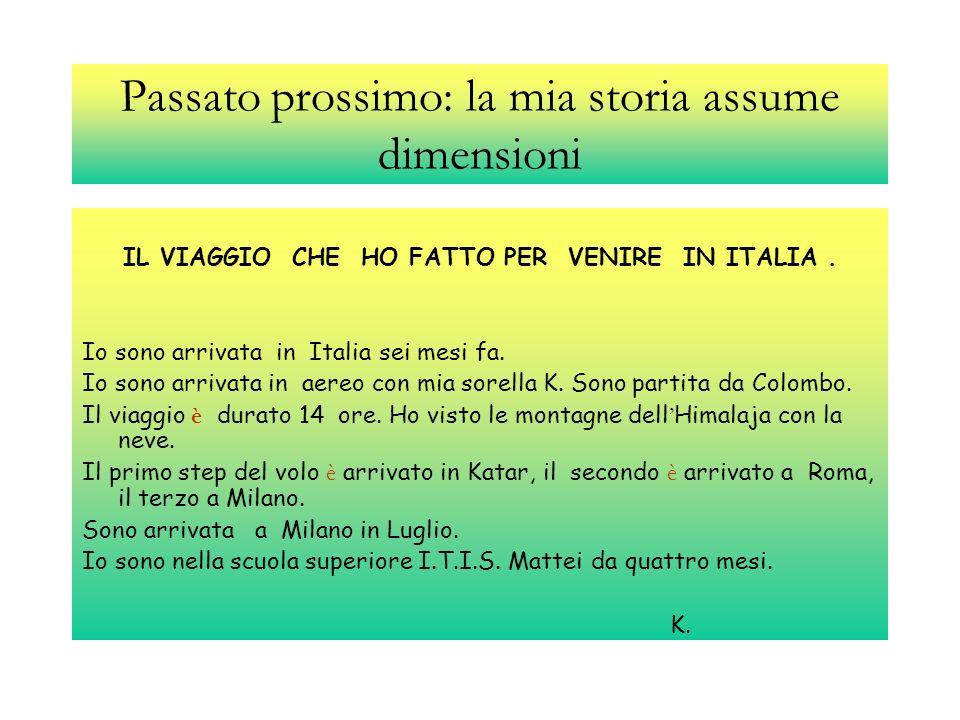 Passato prossimo: la mia storia assume dimensioni IL VIAGGIO CHE HO FATTO PER VENIRE IN ITALIA. Io sono arrivata in Italia sei mesi fa. Io sono arriva