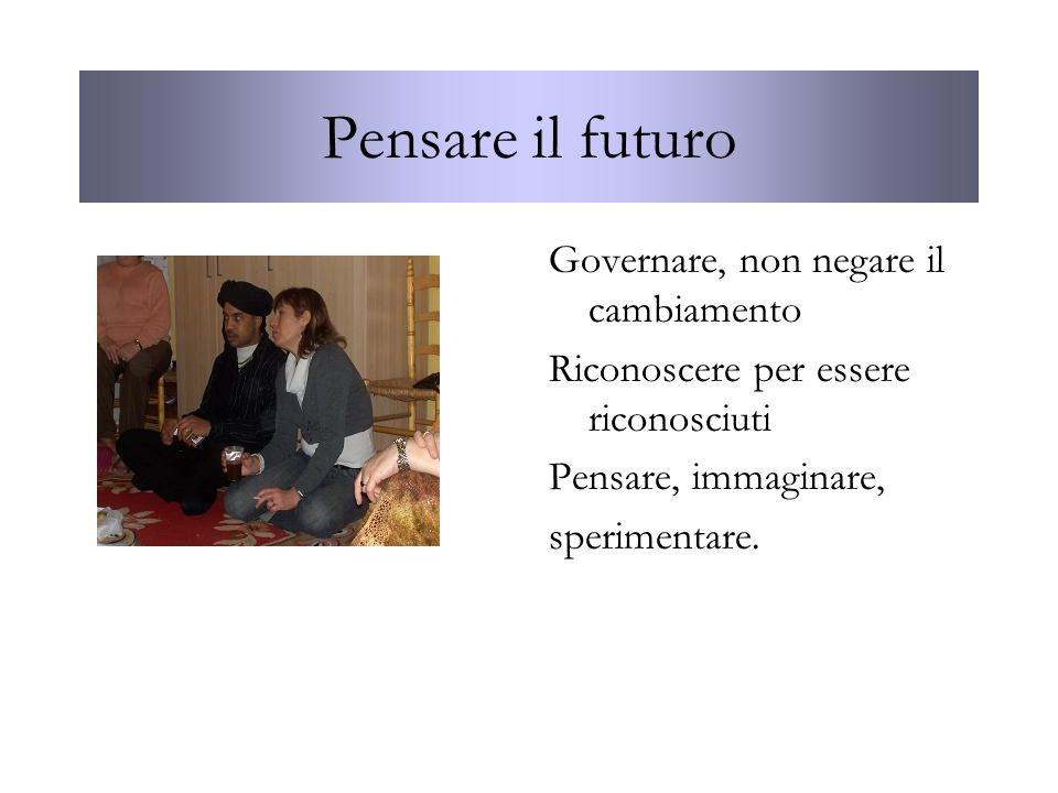 Governare, non negare il cambiamento Riconoscere per essere riconosciuti Pensare, immaginare, sperimentare. Pensare il futuro