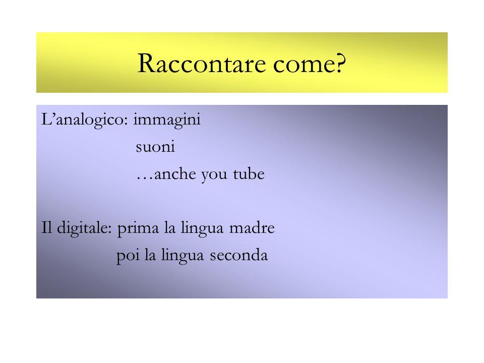 Raccontare come? Lanalogico: immagini suoni …anche you tube Il digitale: prima la lingua madre poi la lingua seconda