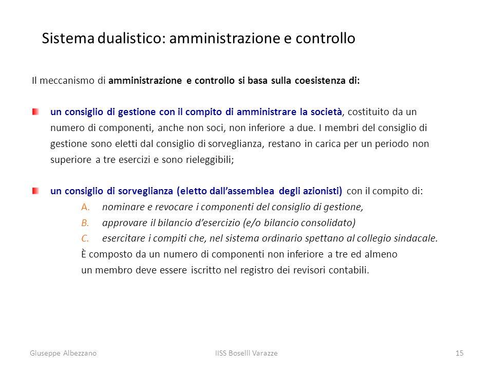 IISS Boselli Varazze15 Sistema dualistico: amministrazione e controllo Il meccanismo di amministrazione e controllo si basa sulla coesistenza di: un c