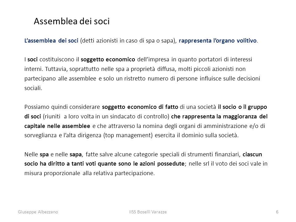 6 Assemblea dei soci Lassemblea dei soci (detti azionisti in caso di spa o sapa), rappresenta lorgano volitivo. I soci costituiscono il soggetto econo