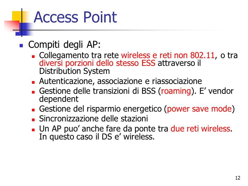 12 Access Point Compiti degli AP: Collegamento tra rete wireless e reti non 802.11, o tra diversi porzioni dello stesso ESS attraverso il Distribution
