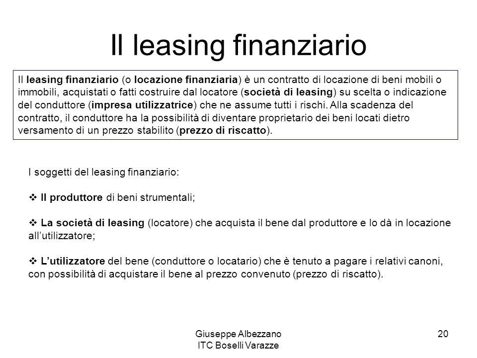 Giuseppe Albezzano ITC Boselli Varazze 20 Il leasing finanziario Il leasing finanziario (o locazione finanziaria) è un contratto di locazione di beni