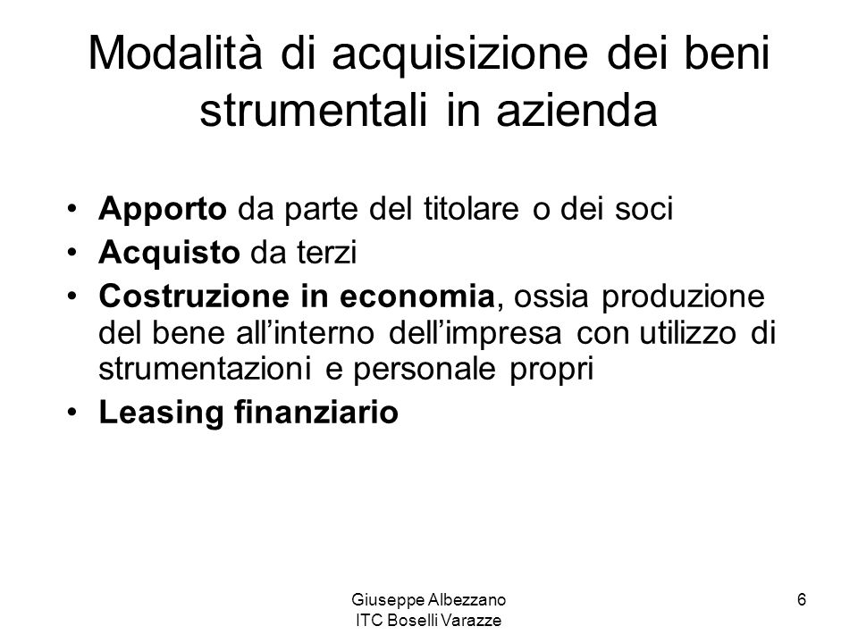 Giuseppe Albezzano ITC Boselli Varazze 6 Modalità di acquisizione dei beni strumentali in azienda Apporto da parte del titolare o dei soci Acquisto da