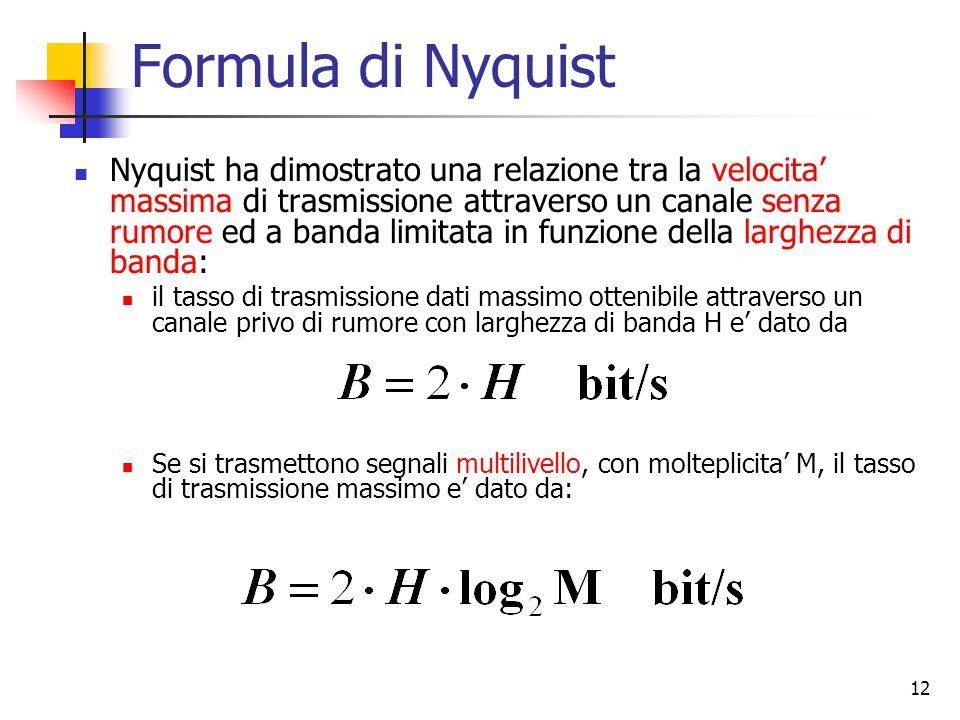 12 Formula di Nyquist Nyquist ha dimostrato una relazione tra la velocita massima di trasmissione attraverso un canale senza rumore ed a banda limitat