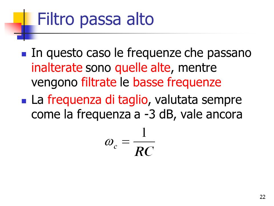 22 Filtro passa alto In questo caso le frequenze che passano inalterate sono quelle alte, mentre vengono filtrate le basse frequenze La frequenza di t