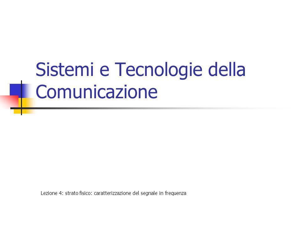 Sistemi e Tecnologie della Comunicazione Lezione 4: strato fisico: caratterizzazione del segnale in frequenza