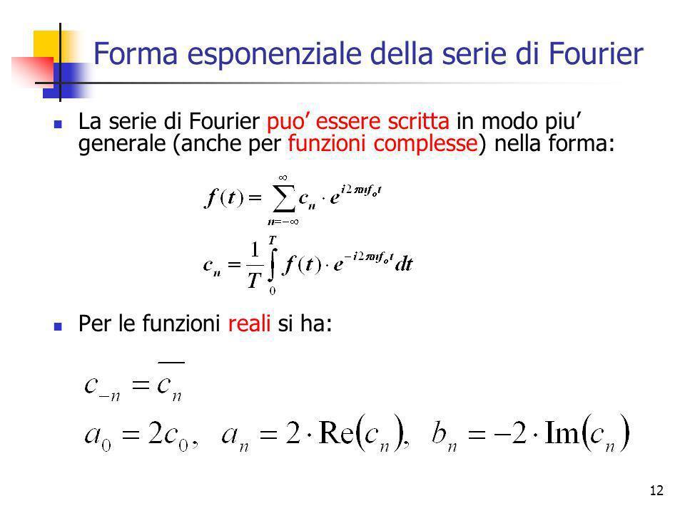 12 Forma esponenziale della serie di Fourier La serie di Fourier puo essere scritta in modo piu generale (anche per funzioni complesse) nella forma: P
