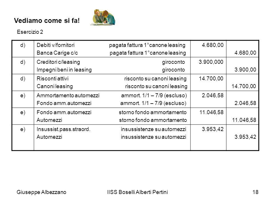 Giuseppe AlbezzanoIISS Boselli Alberti Pertini18 Vediamo come si fa! d)Debiti v/fornitori pagata fattura 1°canone leasing Banca Carige c/c pagata fatt
