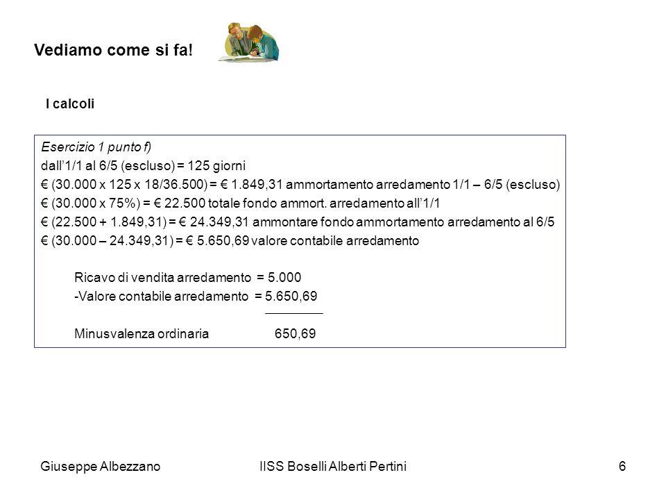 Giuseppe AlbezzanoIISS Boselli Alberti Pertini6 Vediamo come si fa! I calcoli Esercizio 1 punto f) dall1/1 al 6/5 (escluso) = 125 giorni (30.000 x 125