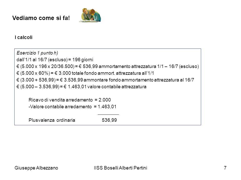 Giuseppe AlbezzanoIISS Boselli Alberti Pertini7 Vediamo come si fa! I calcoli Esercizio 1 punto h) dall1/1 al 16/7 (escluso) = 196 giorni (5.000 x 196