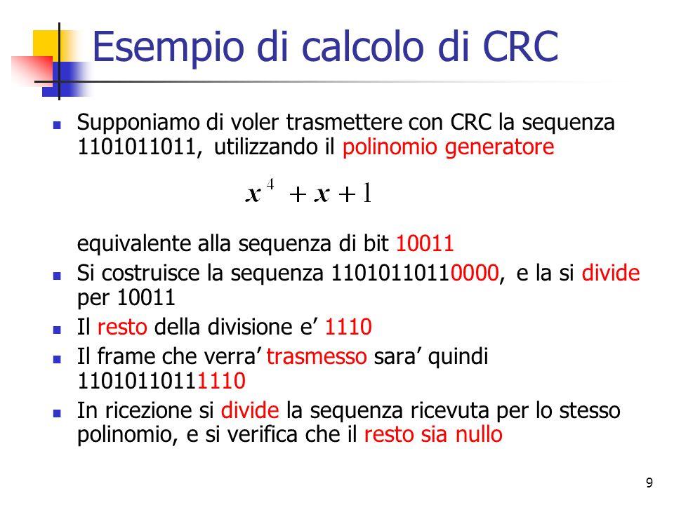 10 Caratteristiche del polinomio generatore La codifica CRC si basa sulla definizione del polinomio generatore G(x) Le caratteristiche del polinomio determinano quali errori saranno rilevabili e quali invece potranno passare inosservati Detto T(x) il polinomio associato al frame trasmesso, il polinomio associato al frame ricevuto puo essere espresso come T(x)+E(x), dove E(x) avra coefficiente 1 per ogni bit che e stato modificato da errori trasmissivi Risulta chiaro che un errore passera inosservato solo se T(x)+E(x) sara divisibile per G(x), ma essendo per definizione T(x)/G(x) = 0, lerrore passera inosservato se E(x) sara divisibile per G(x)